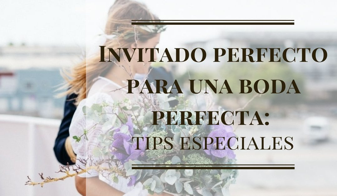 Invitado perfecto para una boda perfecta: tips especiales